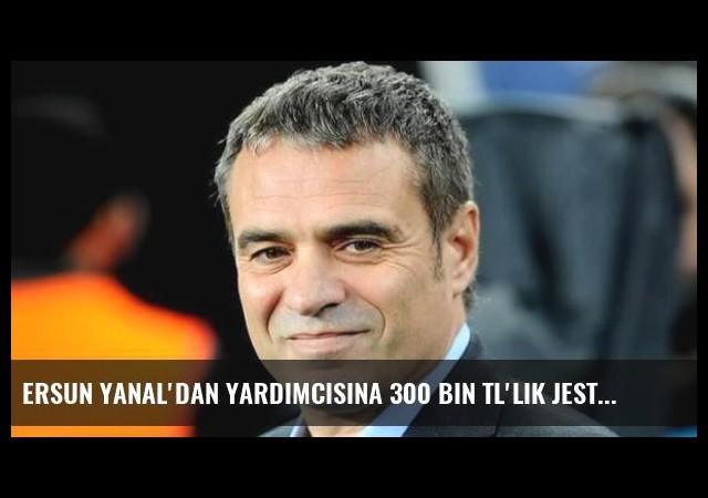 Ersun Yanal'dan Yardımcısına 300 Bin TL'lik Jest!