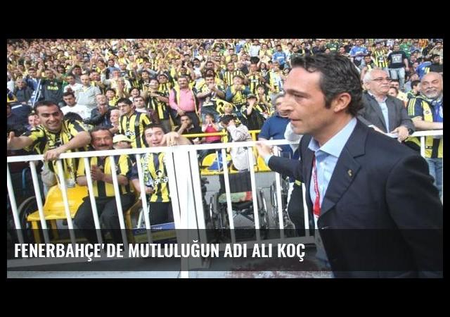 Fenerbahçe'de mutluluğun adı Ali Koç