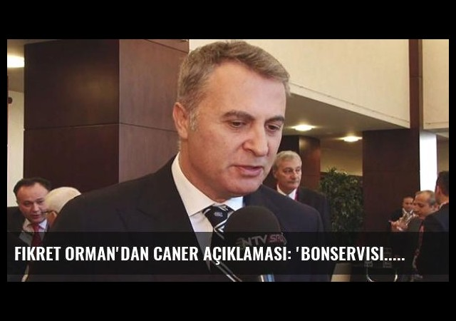 Fikret Orman'dan Caner Açıklaması: 'Bonservisi...'