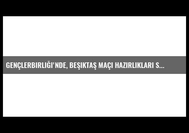 Gençlerbirliği'nde, Beşiktaş Maçı Hazırlıkları Sürüyor