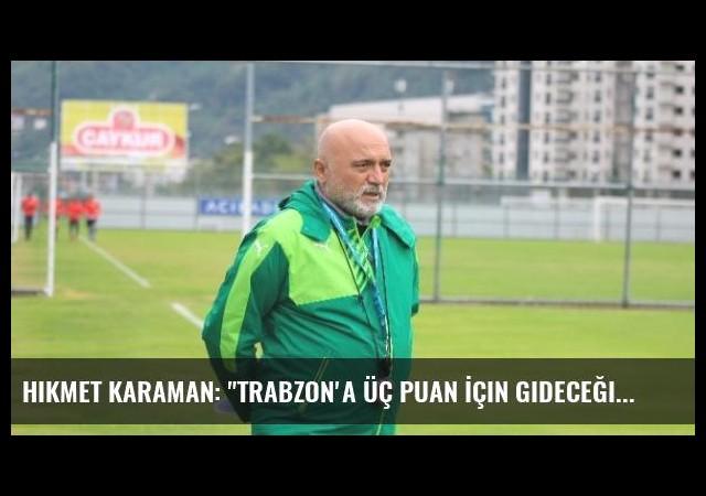 Hikmet Karaman: 'Trabzon'a Üç Puan İçin Gideceğiz'