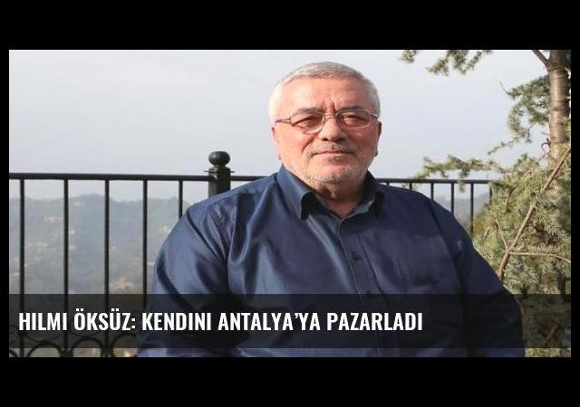 Hilmi Öksüz: Kendini Antalya'ya pazarladı