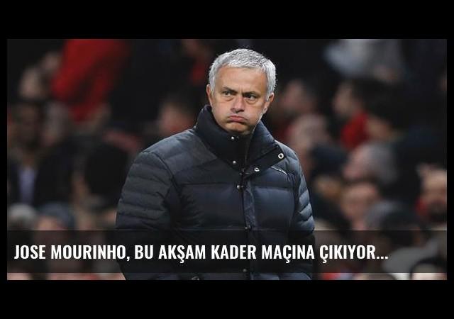 Jose Mourinho, Bu Akşam Kader Maçına Çıkıyor