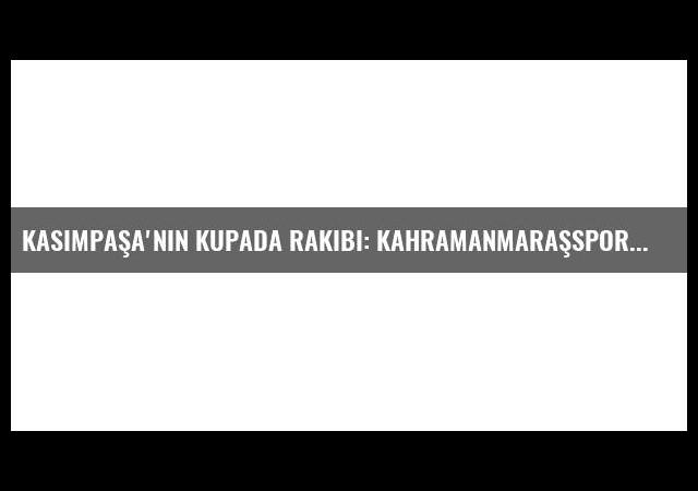 Kasımpaşa'nın Kupada Rakibi: Kahramanmaraşspor