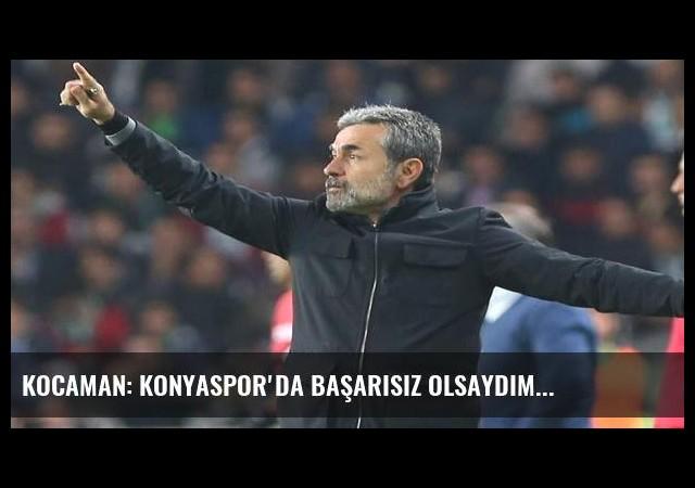 Kocaman: Konyaspor'da başarısız olsaydım...