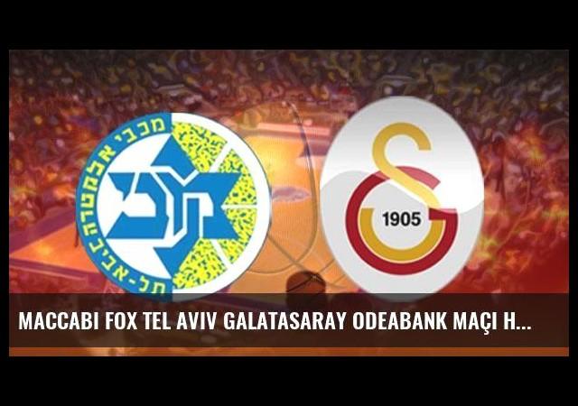 Maccabi FOX Tel Aviv Galatasaray Odeabank maçı hangi kanalda saat kaçta?
