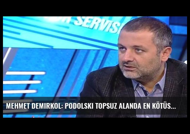 Mehmet Demirkol: Podolski topsuz alanda en kötüsü...