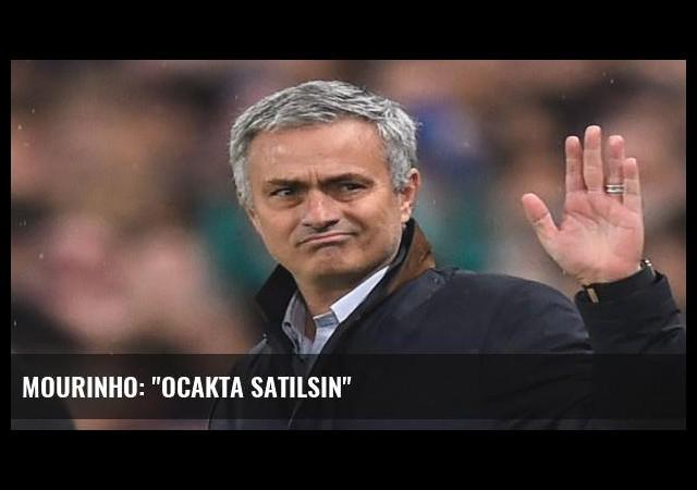 Mourinho: 'Ocakta satılsın'