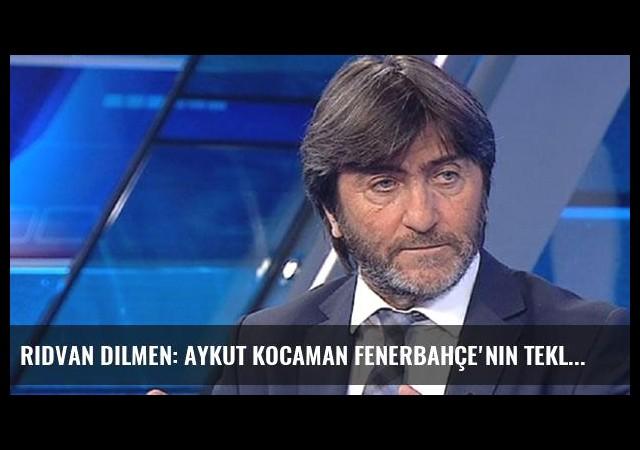 Rıdvan Dilmen: Aykut Kocaman Fenerbahçe'nin Teklifini Reddetti