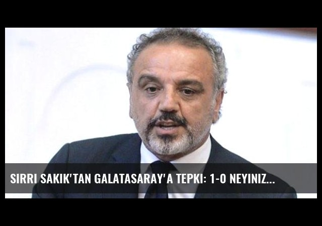 Sırrı Sakık'tan Galatasaray'a Tepki: 1-0 Neyinize Yetmiyordu