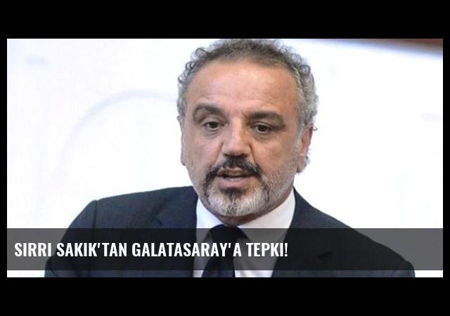 Sırrı Sakık'tan Galatasaray'a Tepki!