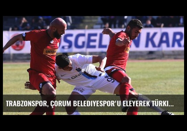 Trabzonspor, Çorum Belediyespor'u Eleyerek Türkiye Kupası'nda Üst Tura Çıktı