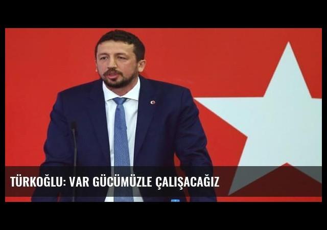 Türkoğlu: Var gücümüzle çalışacağız
