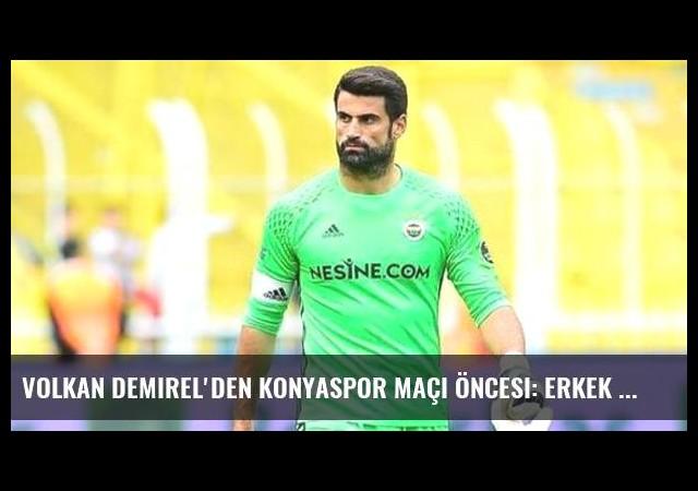 Volkan Demirel'den Konyaspor Maçı Öncesi: Erkek Gibi Mücadele Etmeliyiz