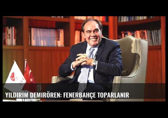 Yıldırım Demirören: Fenerbahçe toparlanır