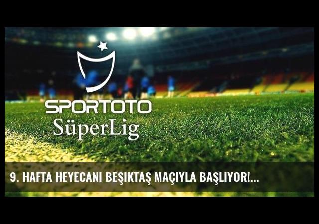 9. hafta heyecanı Beşiktaş maçıyla başlıyor!