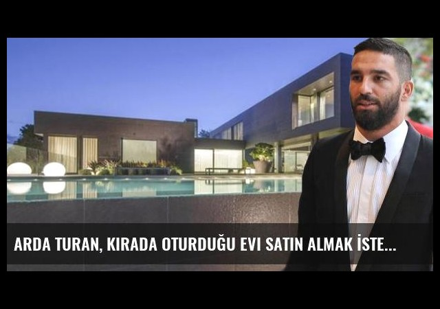 Arda Turan, Kirada Oturduğu Evi Satın Almak İsterse 15 Milyon Euro Ödeyecek