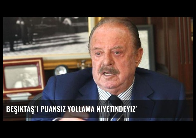 Beşiktaş'ı Puansız Yollama Niyetindeyiz'