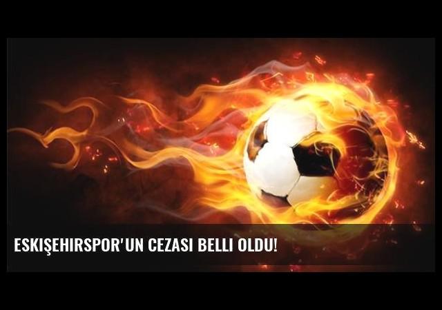 Eskişehirspor'un Cezası Belli Oldu!
