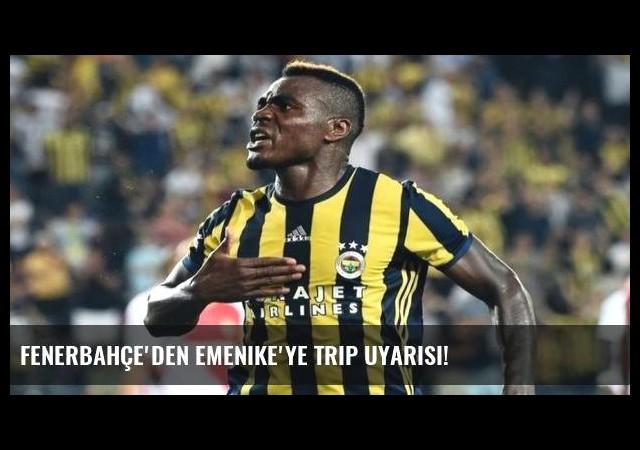 Fenerbahçe'den Emenike'ye trip uyarısı!