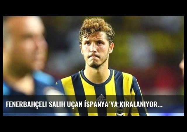 Fenerbahçeli Salih Uçan İspanya'ya Kiralanıyor