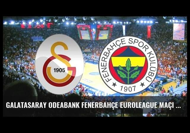 Galatasaray Odeabank Fenerbahçe Euroleague maçı hangi kanalda saat kaçta?