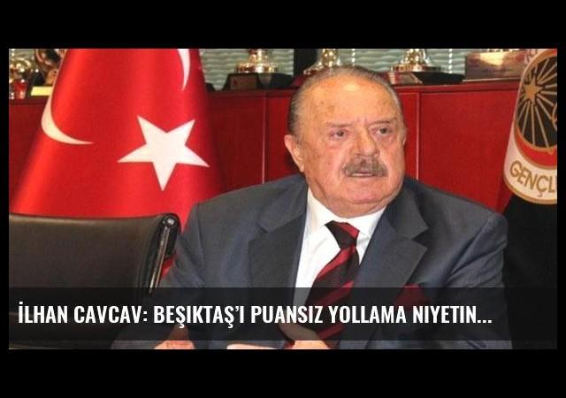 İlhan Cavcav: Beşiktaş'ı puansız yollama niyetindeyiz