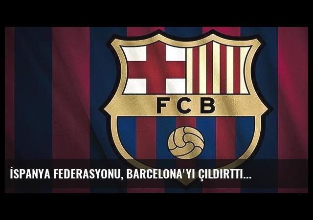 İspanya Federasyonu, Barcelona'yı çıldırttı