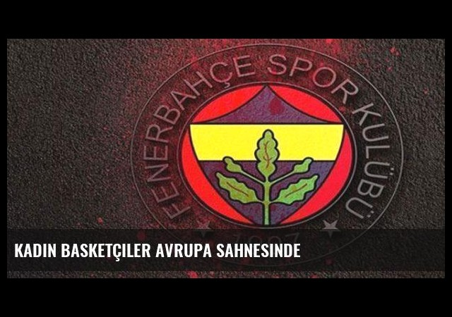 Kadın basketçiler Avrupa sahnesinde