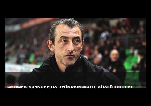 Mehmed Bazdarevic: 'Türkiye, daha güçlü milli takımı hak ediyor'