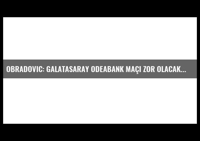 Obradovic: Galatasaray Odeabank maçı zor olacak