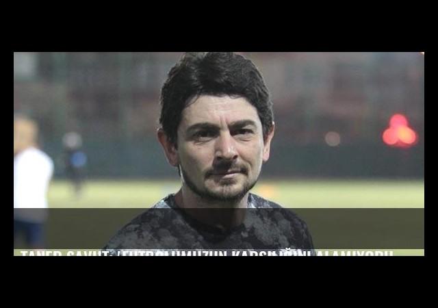 Taner Savut: 'Futbolumuzun karşılığını alamıyoruz'