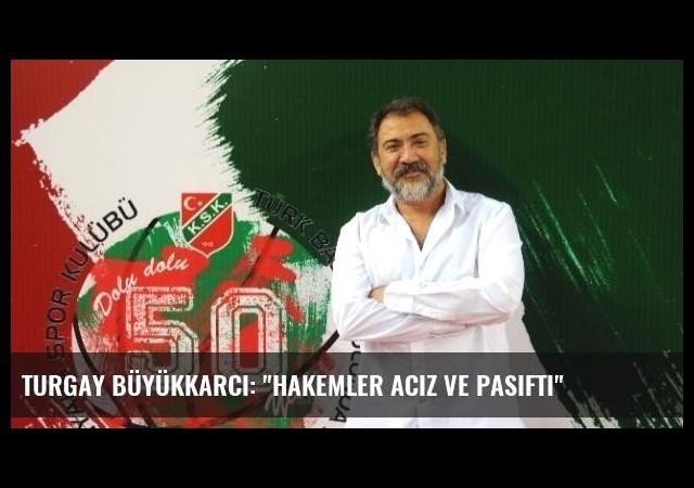 Turgay Büyükkarcı: 'Hakemler Aciz ve Pasifti'