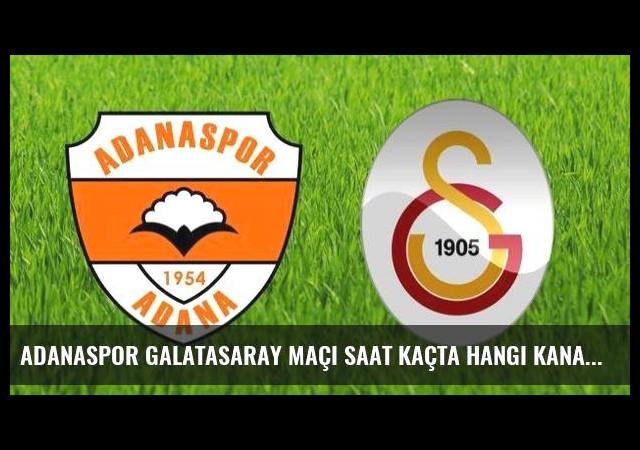 Adanaspor Galatasaray maçı saat kaçta hangi kanalda?