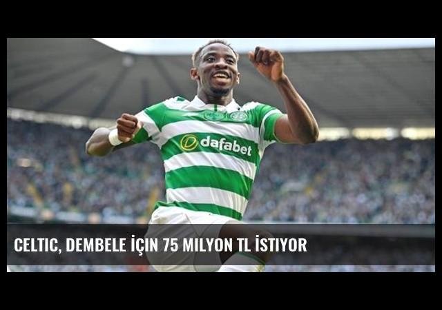 Celtic, Dembele İçin 75 Milyon TL İstiyor