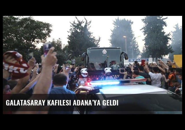 Galatasaray kafilesi Adana'ya geldi