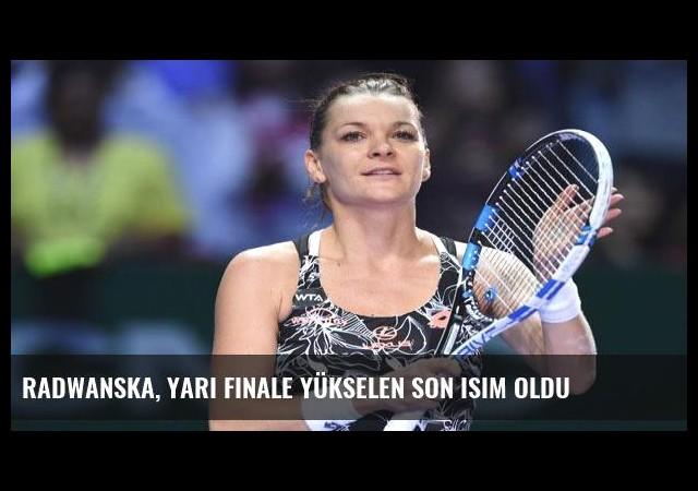 Radwanska, yarı finale yükselen son isim oldu