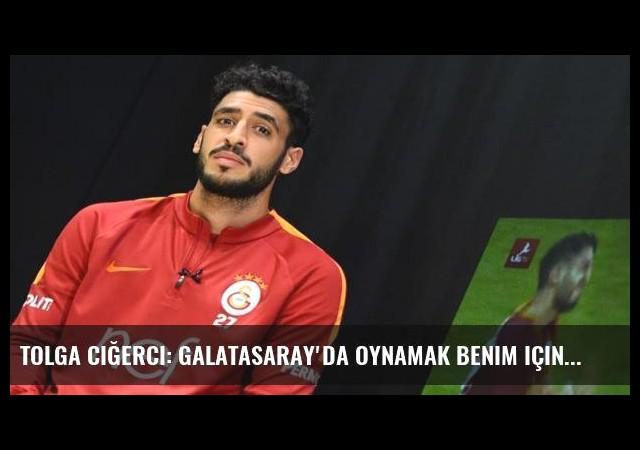 Tolga Ciğerci: Galatasaray'da oynamak benim için hayaldi