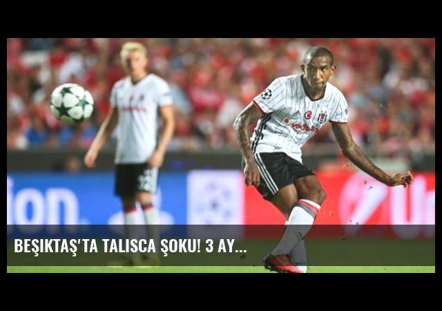 Beşiktaş'ta Talisca Şoku! 3 Ay...