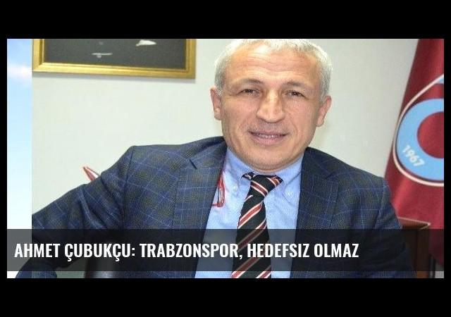 Ahmet Çubukçu: Trabzonspor, hedefsiz olmaz