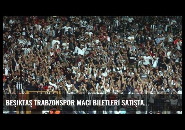 Beşiktaş Trabzonspor maçı biletleri satışta