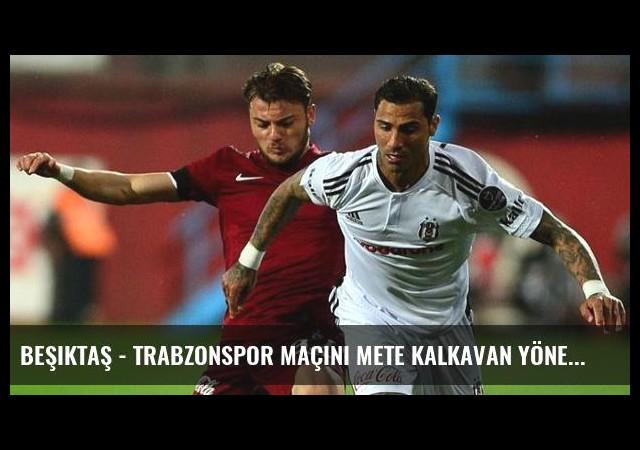 Beşiktaş - Trabzonspor Maçını Mete Kalkavan Yönetecek