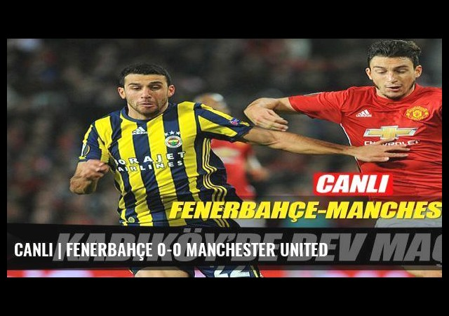 CANLI | Fenerbahçe 0-0 Manchester United