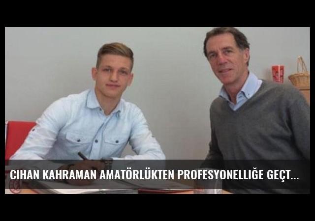 Cihan Kahraman amatörlükten profesyonelliğe geçti