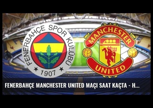 Fenerbahçe Manchester United maçı saat kaçta - hangi kanalda?
