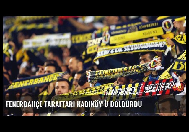 Fenerbahçe taraftarı Kadıköy'ü doldurdu