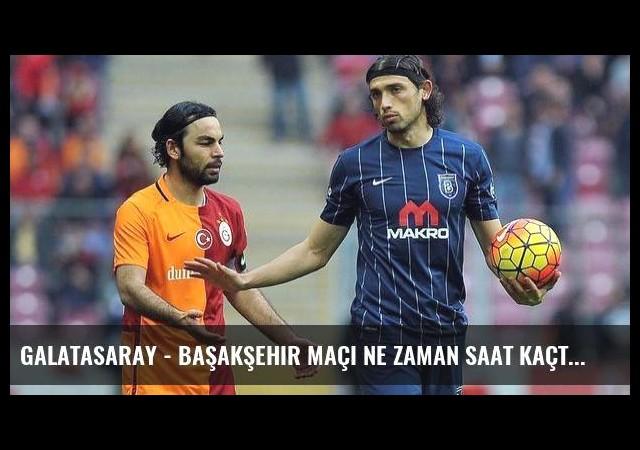Galatasaray - Başakşehir maçı ne zaman saat kaçta?