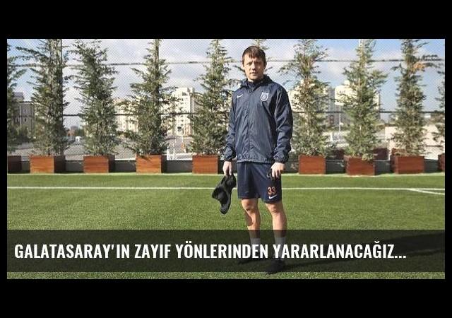 Galatasaray'ın zayıf yönlerinden yararlanacağız