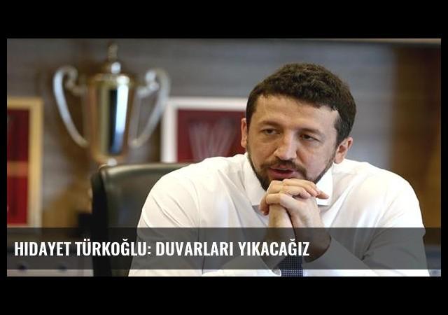 Hidayet Türkoğlu: Duvarları yıkacağız