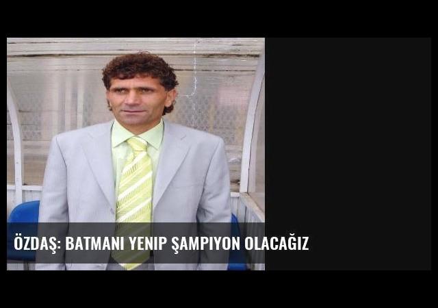Özdaş: Batmanı Yenip Şampiyon Olacağız